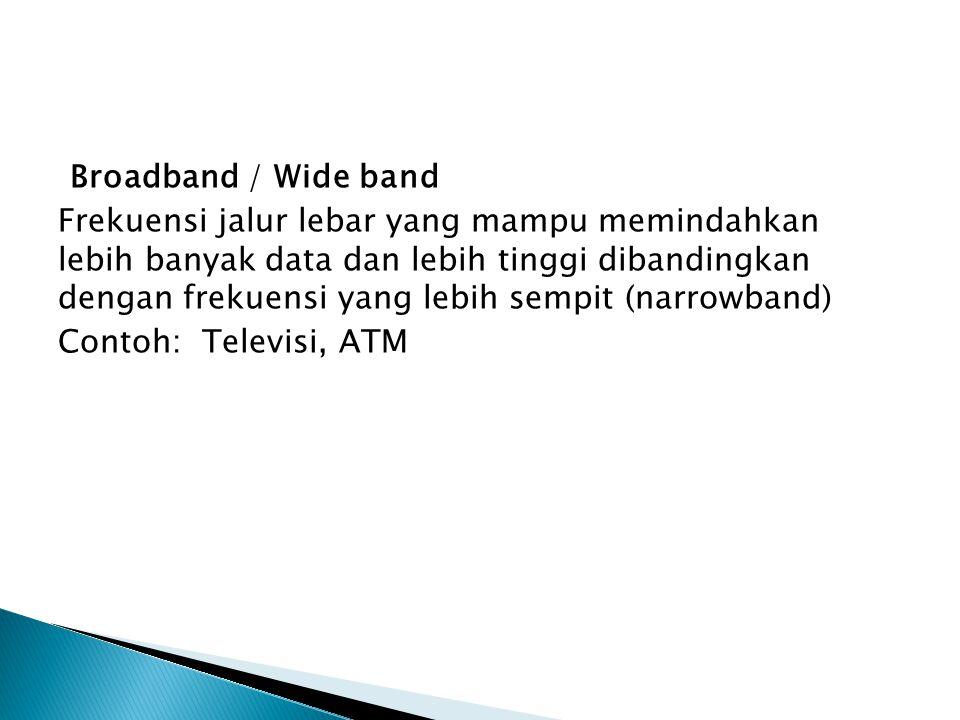 Broadband / Wide band Frekuensi jalur lebar yang mampu memindahkan lebih banyak data dan lebih tinggi dibandingkan dengan frekuensi yang lebih sempit (narrowband) Contoh: Televisi, ATM