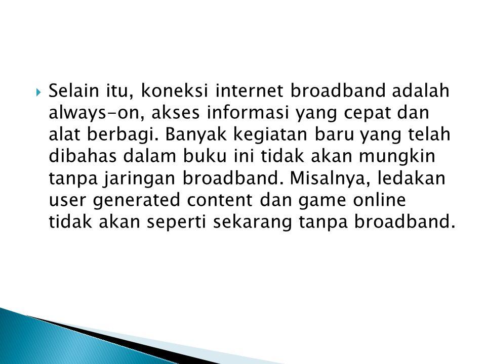  Selain itu, koneksi internet broadband adalah always-on, akses informasi yang cepat dan alat berbagi. Banyak kegiatan baru yang telah dibahas dalam