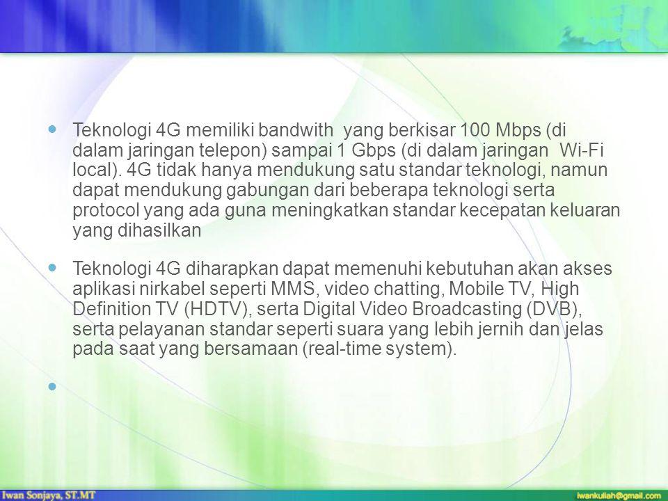 Teknologi 4G memiliki bandwith yang berkisar 100 Mbps (di dalam jaringan telepon) sampai 1 Gbps (di dalam jaringan Wi-Fi local). 4G tidak hanya menduk