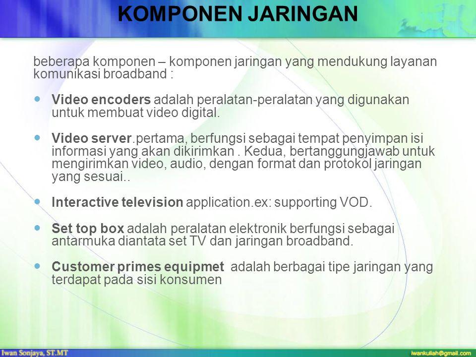 KOMPONEN JARINGAN beberapa komponen – komponen jaringan yang mendukung layanan komunikasi broadband : Video encoders adalah peralatan-peralatan yang d