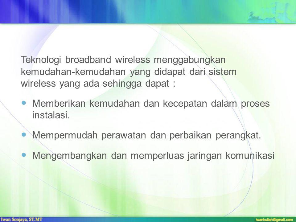 Teknologi broadband wireless menggabungkan kemudahan-kemudahan yang didapat dari sistem wireless yang ada sehingga dapat : Memberikan kemudahan dan ke