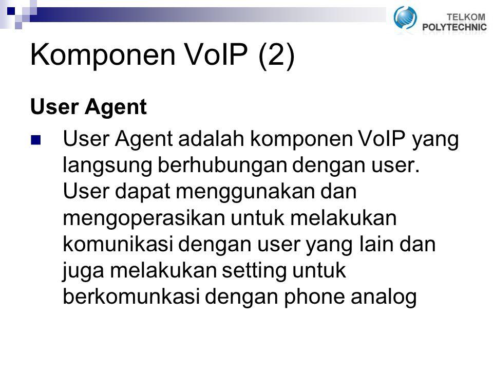 Komponen VoIP (2) User Agent User Agent adalah komponen VoIP yang langsung berhubungan dengan user.