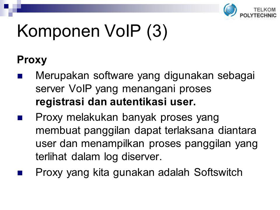 Komponen VoIP (3) Proxy Merupakan software yang digunakan sebagai server VoIP yang menangani proses registrasi dan autentikasi user.