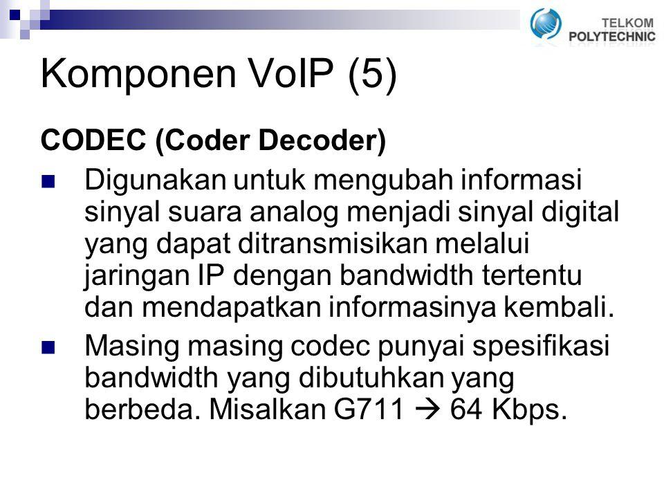 Komponen VoIP (5) CODEC (Coder Decoder) Digunakan untuk mengubah informasi sinyal suara analog menjadi sinyal digital yang dapat ditransmisikan melalui jaringan IP dengan bandwidth tertentu dan mendapatkan informasinya kembali.