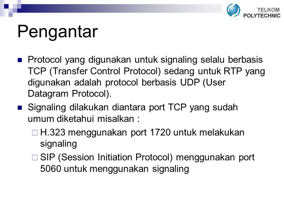 Pengantar Protocol yang digunakan untuk signaling selalu berbasis TCP (Transfer Control Protocol) sedang untuk RTP yang digunakan adalah protocol berbasis UDP (User Datagram Protocol).