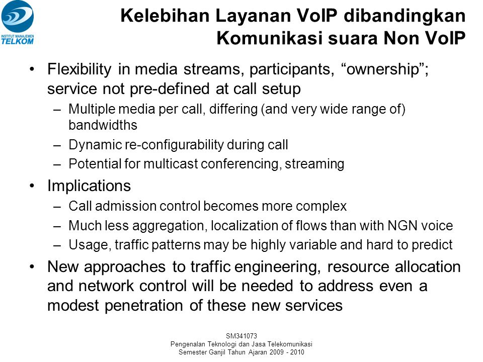 SM341073 Pengenalan Teknologi dan Jasa Telekomunikasi Semester Ganjil Tahun Ajaran 2009 - 2010 Kelebihan Layanan VoIP dibandingkan Komunikasi suara Non VoIP Flexibility in media streams, participants, ownership ; service not pre-defined at call setup –Multiple media per call, differing (and very wide range of) bandwidths –Dynamic re-configurability during call –Potential for multicast conferencing, streaming Implications –Call admission control becomes more complex –Much less aggregation, localization of flows than with NGN voice –Usage, traffic patterns may be highly variable and hard to predict New approaches to traffic engineering, resource allocation and network control will be needed to address even a modest penetration of these new services