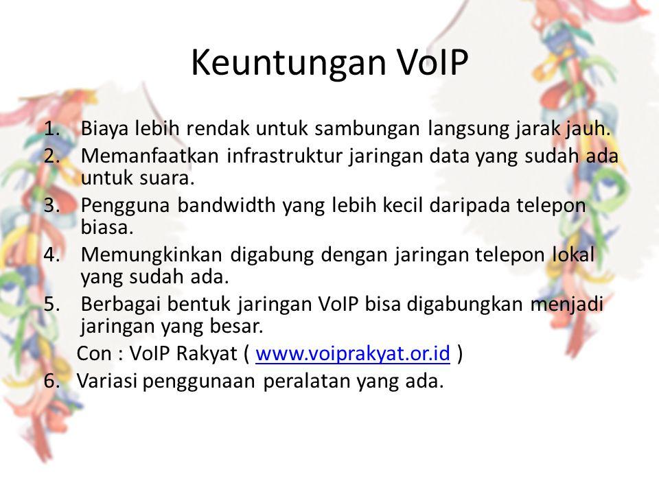 Keuntungan VoIP 1.Biaya lebih rendak untuk sambungan langsung jarak jauh. 2.Memanfaatkan infrastruktur jaringan data yang sudah ada untuk suara. 3.Pen