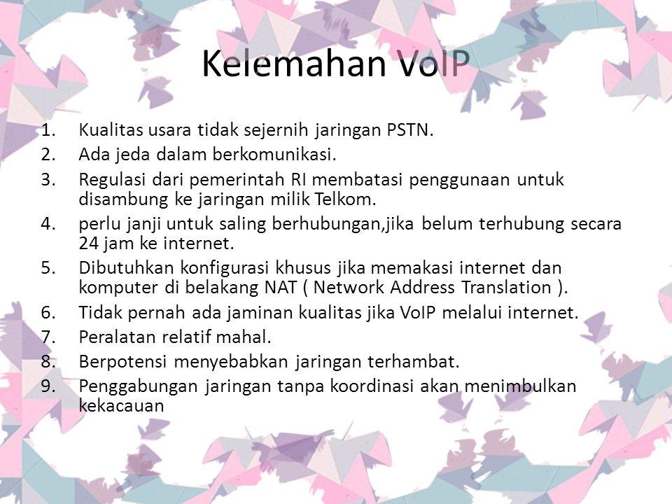 Kelemahan VoIP 1.Kualitas usara tidak sejernih jaringan PSTN. 2.Ada jeda dalam berkomunikasi. 3.Regulasi dari pemerintah RI membatasi penggunaan untuk