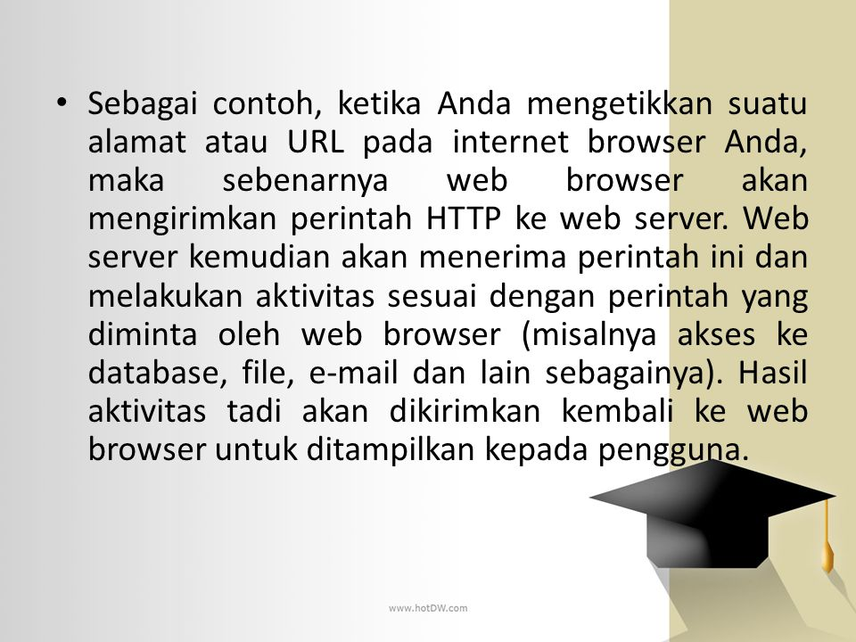 Sebagai contoh, ketika Anda mengetikkan suatu alamat atau URL pada internet browser Anda, maka sebenarnya web browser akan mengirimkan perintah HTTP k