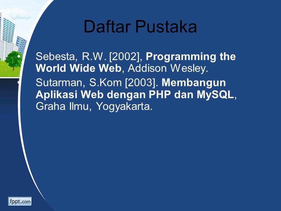 Daftar Pustaka Sebesta, R.W. [2002], Programming the World Wide Web, Addison Wesley. Sutarman, S.Kom [2003]. Membangun Aplikasi Web dengan PHP dan MyS