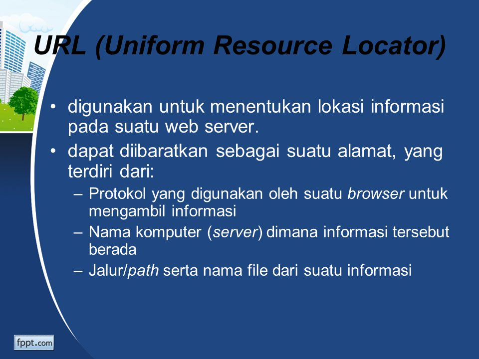 Format umum URL: Protokol_transfer://nama_host/path/nama_file Contoh: http://www.trunojoyo.ac.id/teknik/index.html Keterangan:  http  protokol yang digunakan  www.trunojoyo.ac.id  nama host atau server komputer  teknik  jalur/path dari informasi yang dicari  index.html  nama file