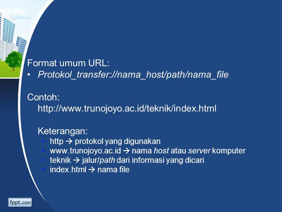Format umum URL: Protokol_transfer://nama_host/path/nama_file Contoh: http://www.trunojoyo.ac.id/teknik/index.html Keterangan:  http  protokol yang