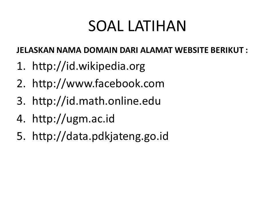 SOAL LATIHAN JELASKAN NAMA DOMAIN DARI ALAMAT WEBSITE BERIKUT : 1.http://id.wikipedia.org 2.http://www.facebook.com 3.http://id.math.online.edu 4.http://ugm.ac.id 5.http://data.pdkjateng.go.id