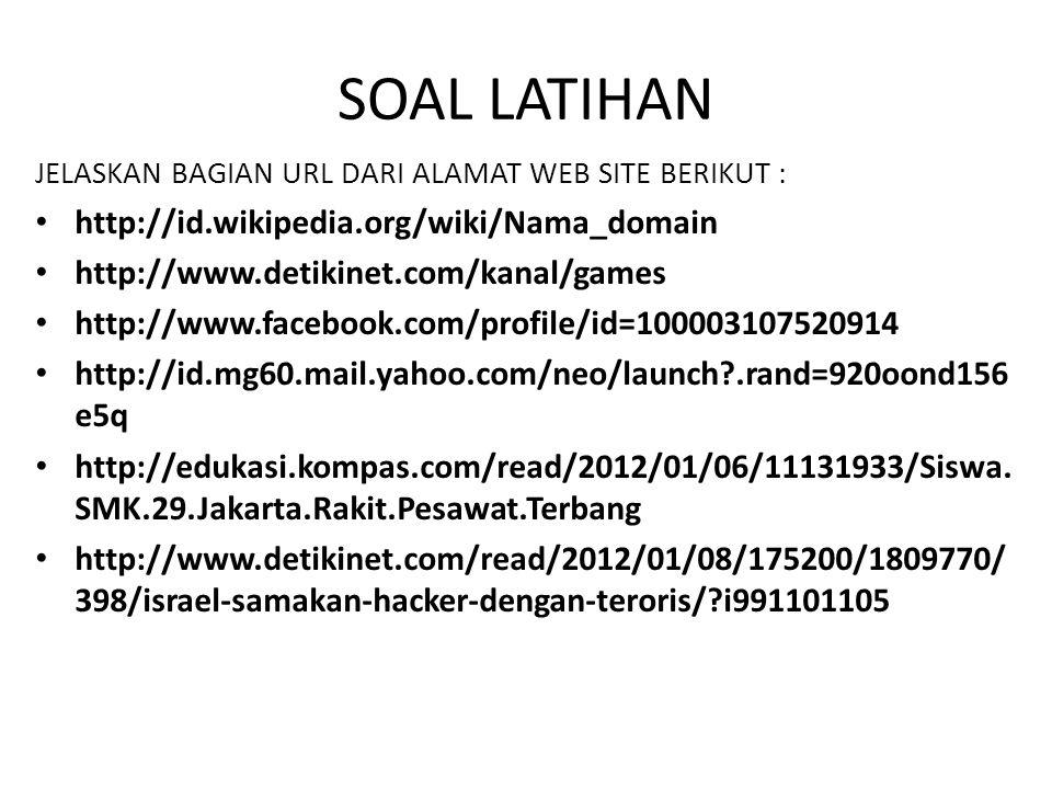 SOAL LATIHAN JELASKAN BAGIAN URL DARI ALAMAT WEB SITE BERIKUT : http://id.wikipedia.org/wiki/Nama_domain http://www.detikinet.com/kanal/games http://www.facebook.com/profile/id=100003107520914 http://id.mg60.mail.yahoo.com/neo/launch?.rand=920oond156 e5q http://edukasi.kompas.com/read/2012/01/06/11131933/Siswa.