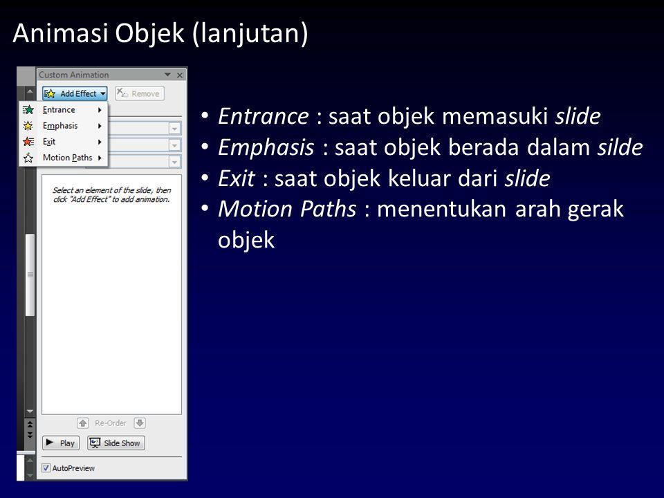 Animasi Objek (lanjutan) Entrance : saat objek memasuki slide Emphasis : saat objek berada dalam silde Exit : saat objek keluar dari slide Motion Paths : menentukan arah gerak objek