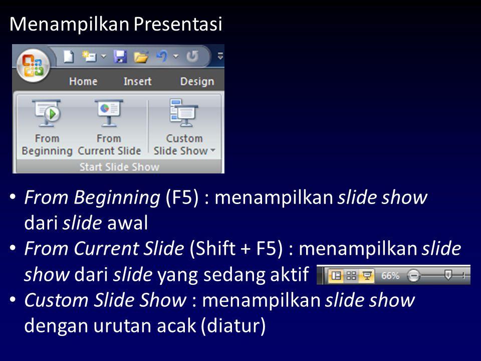 Menampilkan Presentasi From Beginning (F5) : menampilkan slide show dari slide awal From Current Slide (Shift + F5) : menampilkan slide show dari slide yang sedang aktif Custom Slide Show : menampilkan slide show dengan urutan acak (diatur)