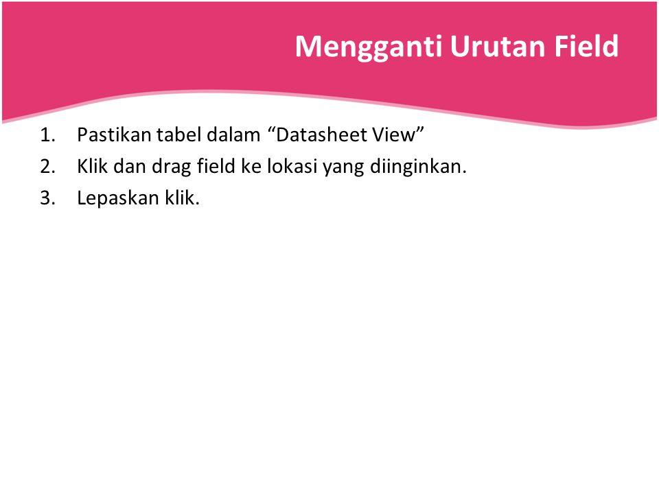 "Mengganti Urutan Field 1.Pastikan tabel dalam ""Datasheet View"" 2.Klik dan drag field ke lokasi yang diinginkan. 3.Lepaskan klik."
