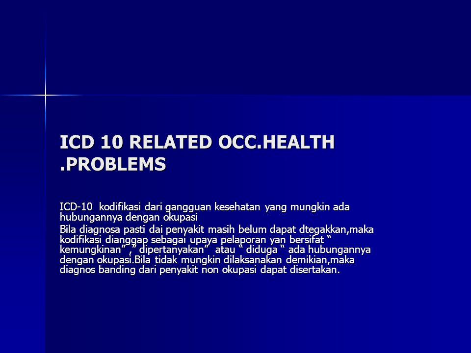 ICD 10 RELATED OCC.HEALTH.PROBLEMS ICD-10 kodifikasi dari gangguan kesehatan yang mungkin ada hubungannya dengan okupasi Bila diagnosa pasti dai penyakit masih belum dapat dtegakkan,maka kodifikasi dianggap sebagai upaya pelaporan yan bersifat kemungkinan , dipertanyakan atau diduga ada hubungannya dengan okupasi.Bila tidak mungkin dilaksanakan demikian,maka diagnos banding dari penyakit non okupasi dapat disertakan.