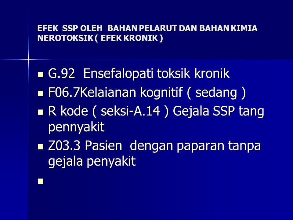 EFEK SSP OLEH BAHAN PELARUT DAN BAHAN KIMIA NEROTOKSIK ( EFEK KRONIK ) G.92 Ensefalopati toksik kronik G.92 Ensefalopati toksik kronik F06.7Kelaianan kognitif ( sedang ) F06.7Kelaianan kognitif ( sedang ) R kode ( seksi-A.14 ) Gejala SSP tang pennyakit R kode ( seksi-A.14 ) Gejala SSP tang pennyakit Z03.3 Pasien dengan paparan tanpa gejala penyakit Z03.3 Pasien dengan paparan tanpa gejala penyakit