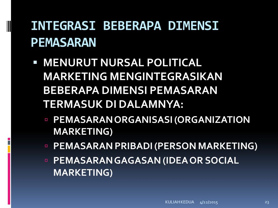 INTEGRASI BEBERAPA DIMENSI PEMASARAN  MENURUT NURSAL POLITICAL MARKETING MENGINTEGRASIKAN BEBERAPA DIMENSI PEMASARAN TERMASUK DI DALAMNYA:  PEMASARAN ORGANISASI (ORGANIZATION MARKETING)  PEMASARAN PRIBADI (PERSON MARKETING)  PEMASARAN GAGASAN (IDEA OR SOCIAL MARKETING) 4/22/2015KULIAH KEDUA 23