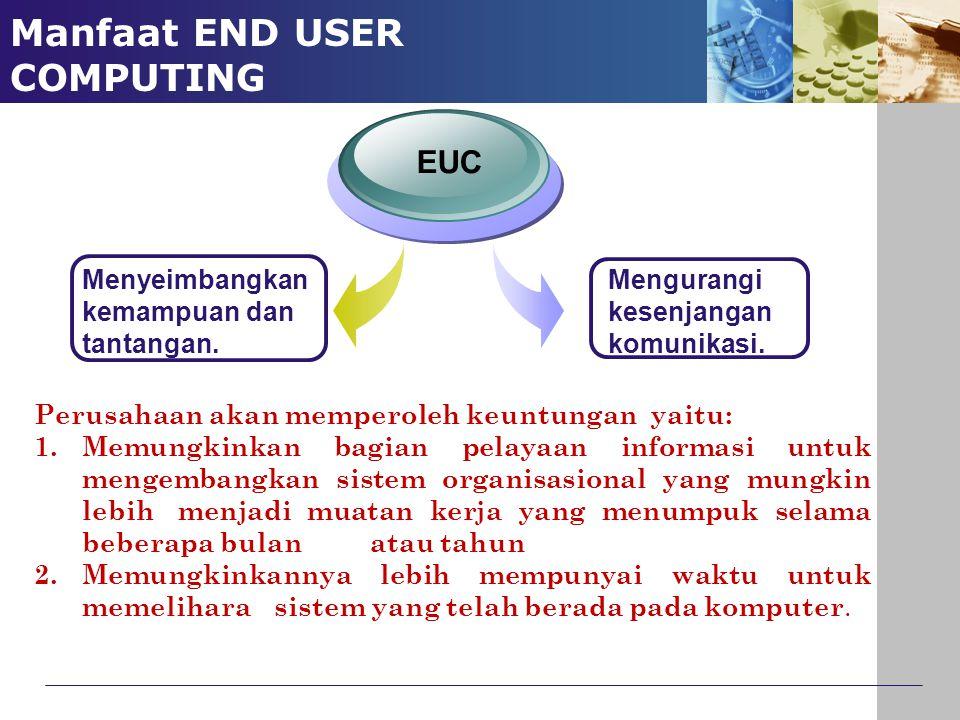 Manfaat END USER COMPUTING Menyeimbangkan kemampuan dan tantangan. EUC Mengurangi kesenjangan komunikasi. Perusahaan akan memperoleh keuntungan yaitu: