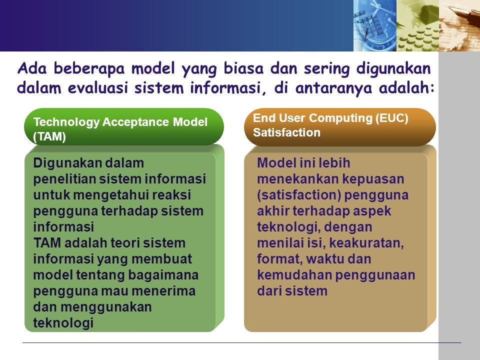 Ada beberapa model yang biasa dan sering digunakan dalam evaluasi sistem informasi, di antaranya adalah: Technology Acceptance Model (TAM) Digunakan d