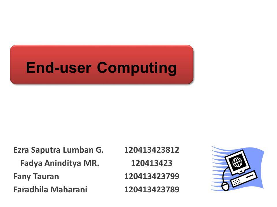 End-user Computing Ezra Saputra Lumban G. 120413423812 Fadya Aninditya MR.