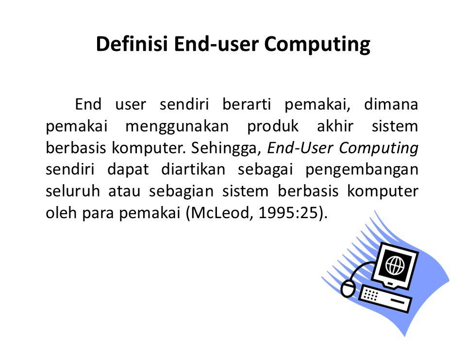 Perkembangan End-user Computing Meningkatnya pengetahuan tentang komputer Antrian jasa informasi Perangkat keras yang murah Perangkat lunak jadi