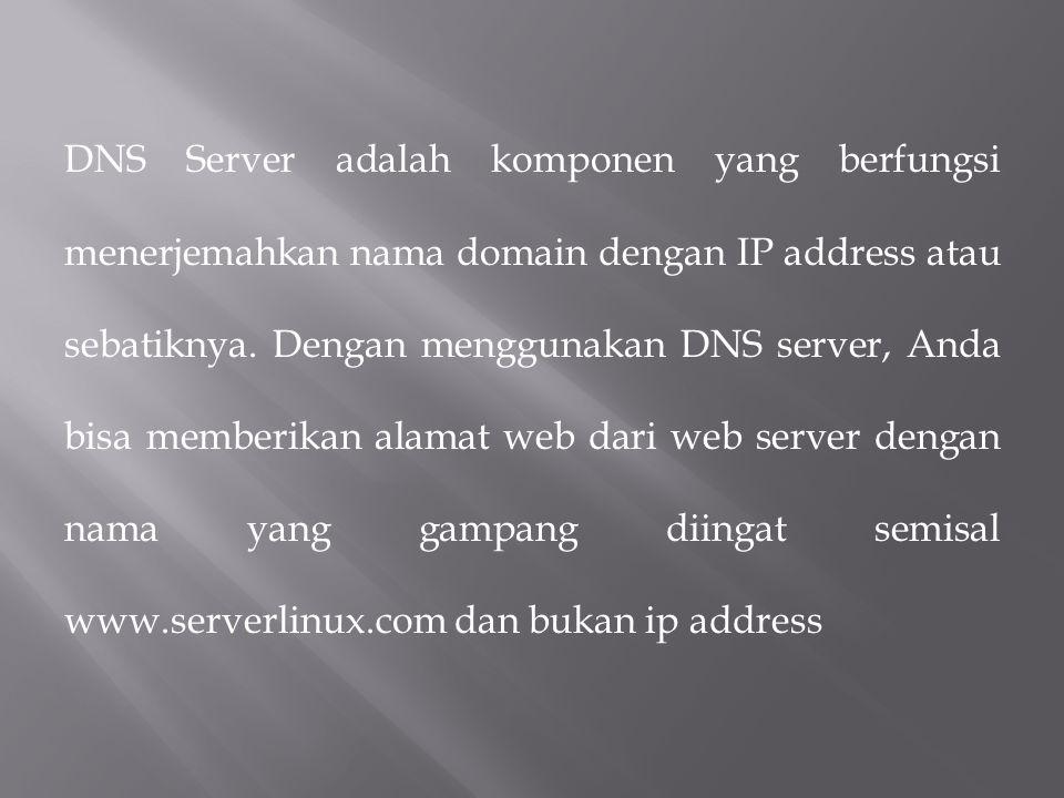 DNS Server adalah komponen yang berfungsi menerjemahkan nama domain dengan IP address atau sebatiknya.