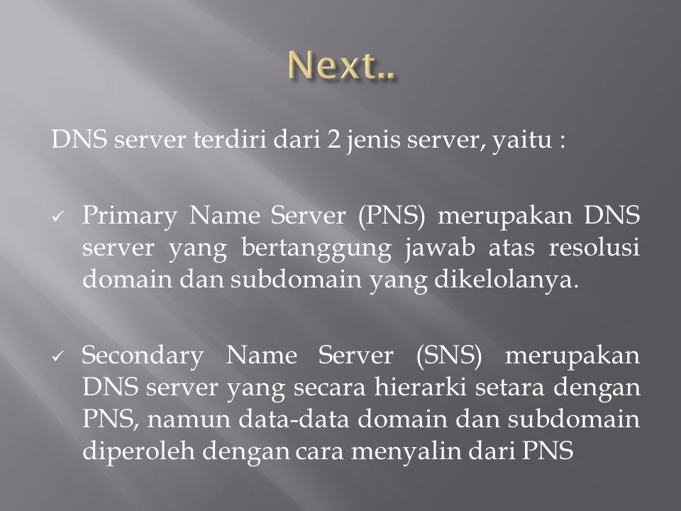 DNS server terdiri dari 2 jenis server, yaitu : Primary Name Server (PNS) merupakan DNS server yang bertanggung jawab atas resolusi domain dan subdomain yang dikelolanya.