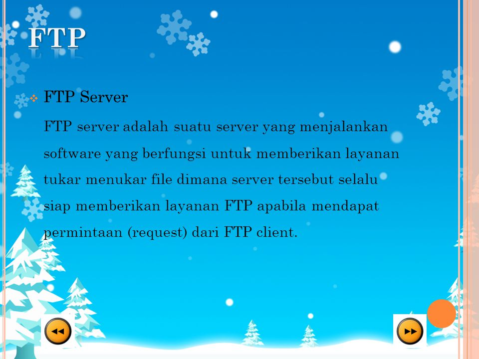 FTP Server FTP server adalah suatu server yang menjalankan software yang berfungsi untuk memberikan layanan tukar menukar file dimana server tersebut selalu siap memberikan layanan FTP apabila mendapat permintaan (request) dari FTP client.