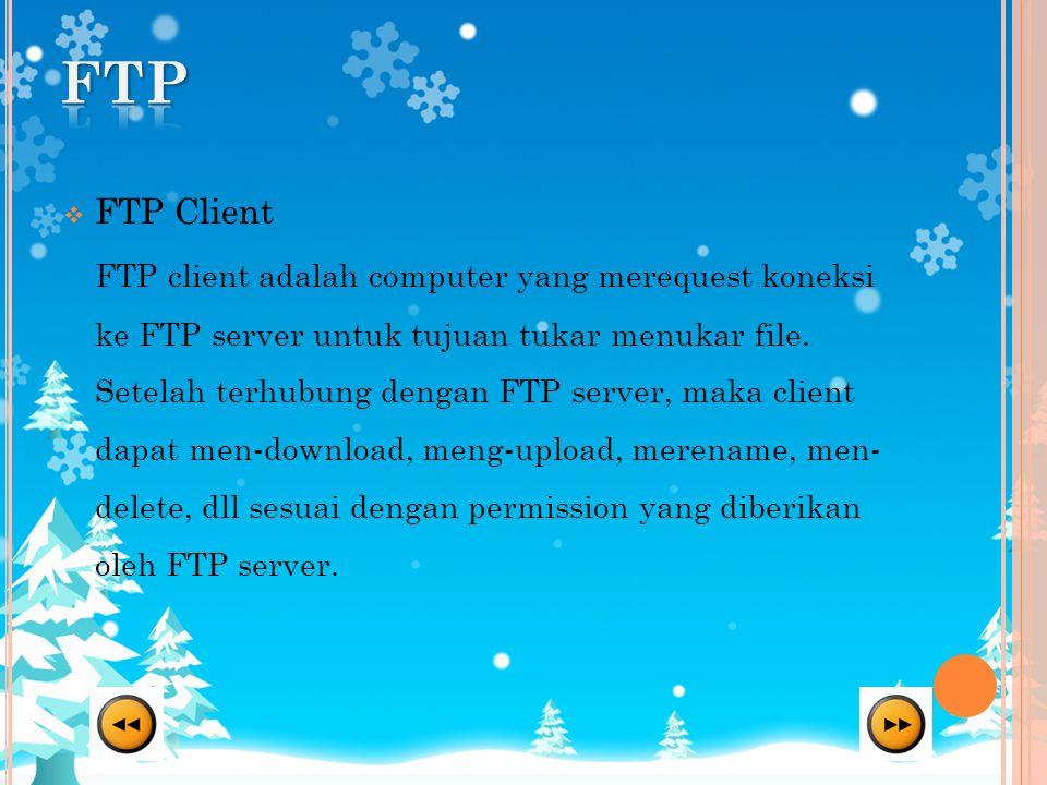  FTP Client FTP client adalah computer yang merequest koneksi ke FTP server untuk tujuan tukar menukar file. Setelah terhubung dengan FTP server, mak