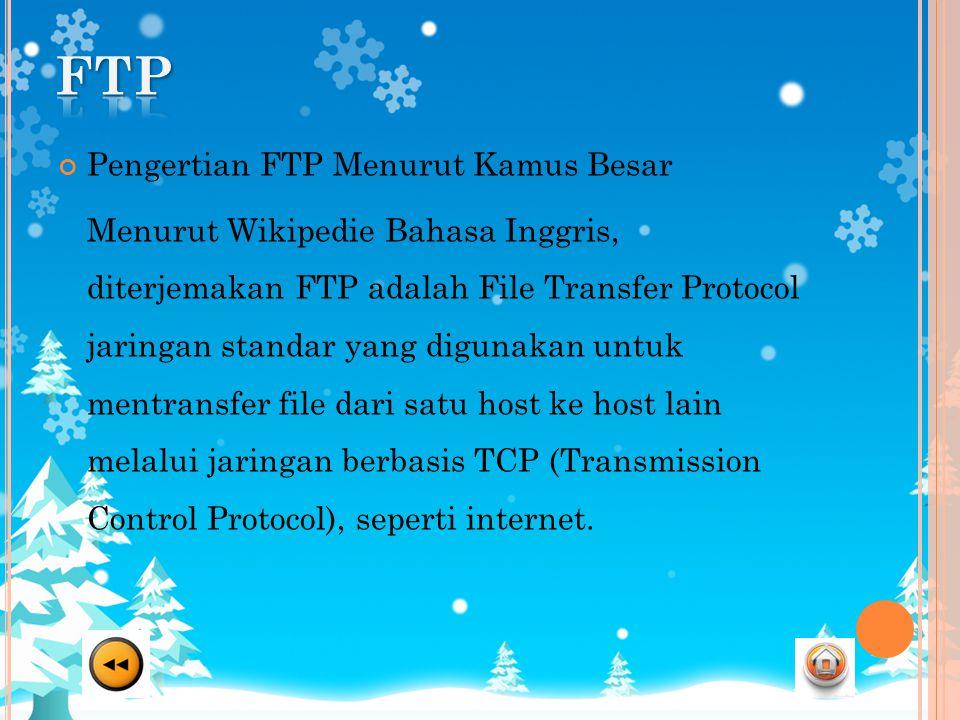 Pengertian FTP Menurut Kamus Besar Menurut Wikipedie Bahasa Inggris, diterjemakan FTP adalah File Transfer Protocol jaringan standar yang digunakan untuk mentransfer file dari satu host ke host lain melalui jaringan berbasis TCP (Transmission Control Protocol), seperti internet.