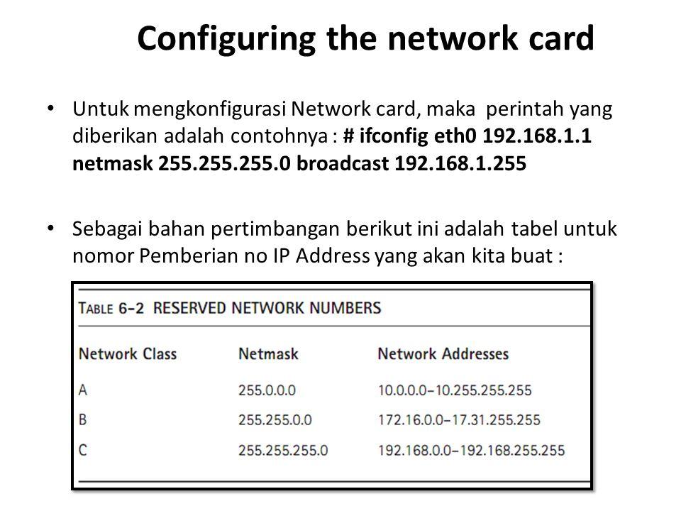 Configuring the network card Untuk mengkonfigurasi Network card, maka perintah yang diberikan adalah contohnya : # ifconfig eth0 192.168.1.1 netmask 255.255.255.0 broadcast 192.168.1.255 Sebagai bahan pertimbangan berikut ini adalah tabel untuk nomor Pemberian no IP Address yang akan kita buat :