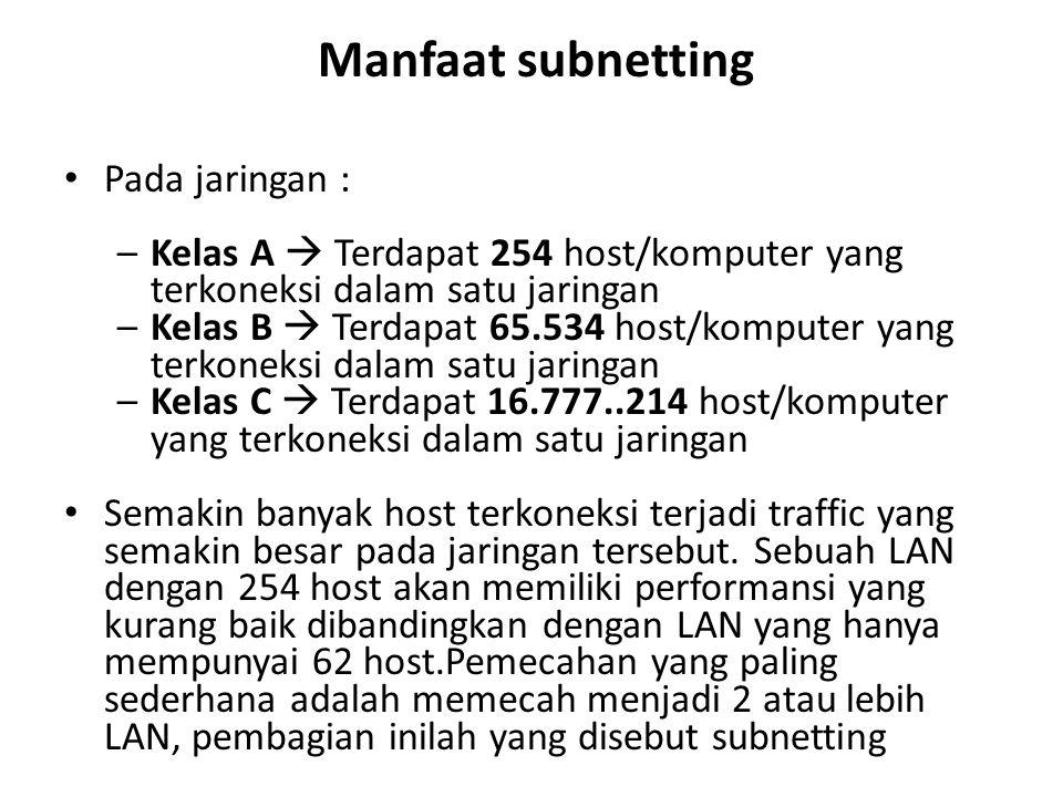 Manfaat subnetting Pada jaringan : –Kelas A  Terdapat 254 host/komputer yang terkoneksi dalam satu jaringan –Kelas B  Terdapat 65.534 host/komputer yang terkoneksi dalam satu jaringan –Kelas C  Terdapat 16.777..214 host/komputer yang terkoneksi dalam satu jaringan Semakin banyak host terkoneksi terjadi traffic yang semakin besar pada jaringan tersebut.