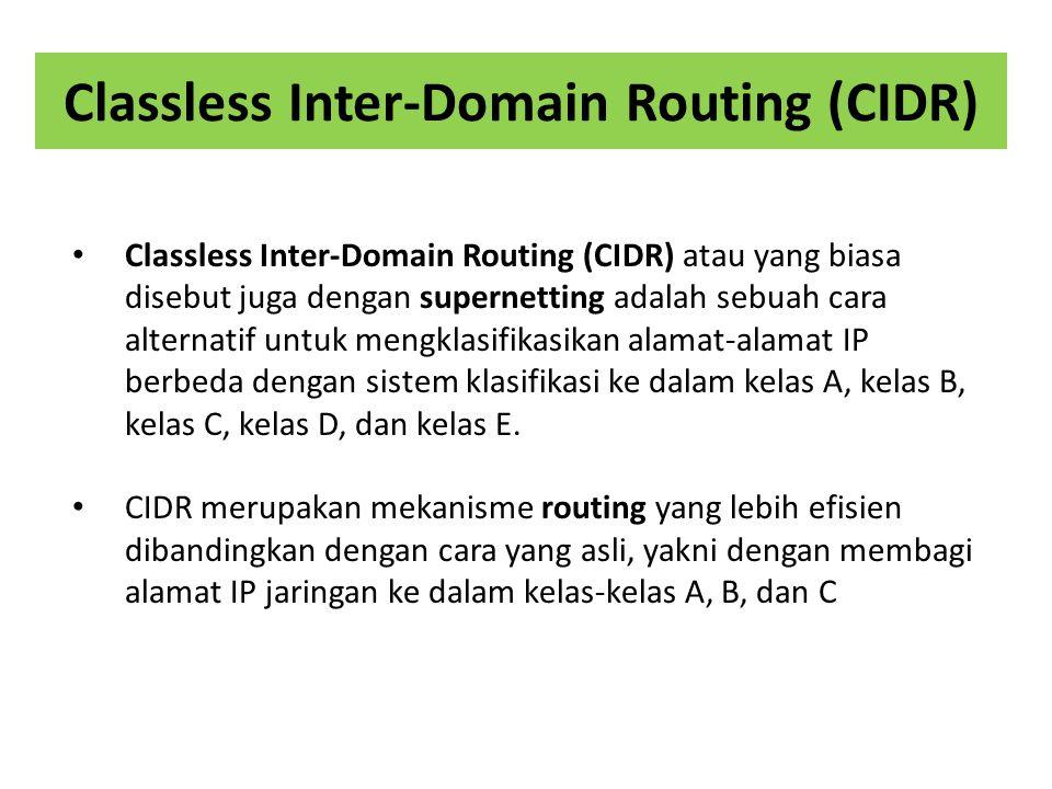 Classless Inter-Domain Routing (CIDR) Classless Inter-Domain Routing (CIDR) atau yang biasa disebut juga dengan supernetting adalah sebuah cara alternatif untuk mengklasifikasikan alamat-alamat IP berbeda dengan sistem klasifikasi ke dalam kelas A, kelas B, kelas C, kelas D, dan kelas E.