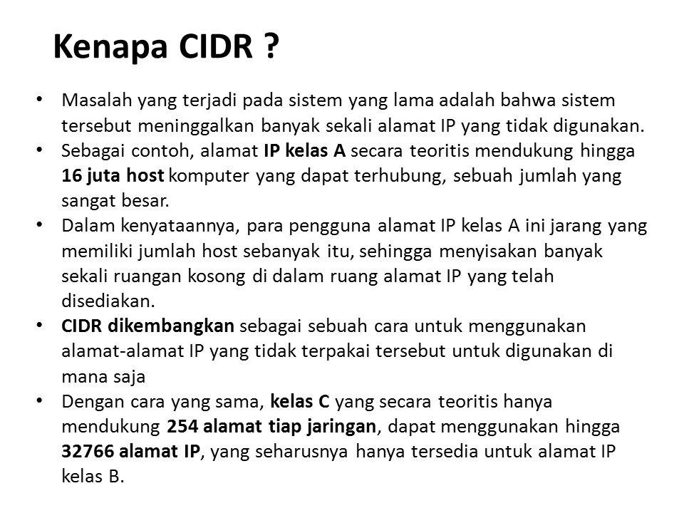 Kenapa CIDR ? Masalah yang terjadi pada sistem yang lama adalah bahwa sistem tersebut meninggalkan banyak sekali alamat IP yang tidak digunakan. Sebag