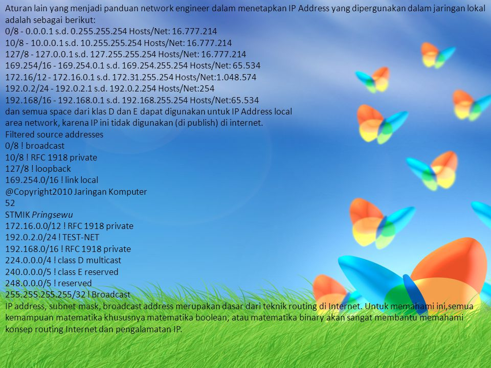 Aturan lain yang menjadi panduan network engineer dalam menetapkan IP Address yang dipergunakan dalam jaringan lokal adalah sebagai berikut: 0/8 - 0.0.0.1 s.d.