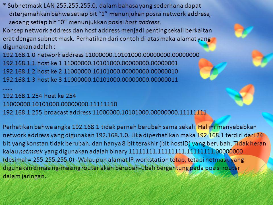 * Subnetmask LAN 255.255.255.0, dalam bahasa yang sederhana dapat diterjemahkan bahwa setiap bit 1 menunjukan posisi network address, sedang setiap bit 0 menunjukkan posisi host address.
