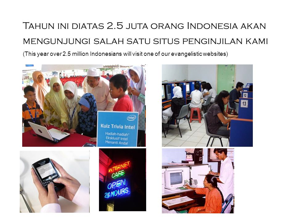 Tahun ini diatas 2.5 juta orang Indonesia akan mengunjungi salah satu situs penginjilan kami (This year over 2.5 million Indonesians will visit one of our evangelistic websites)