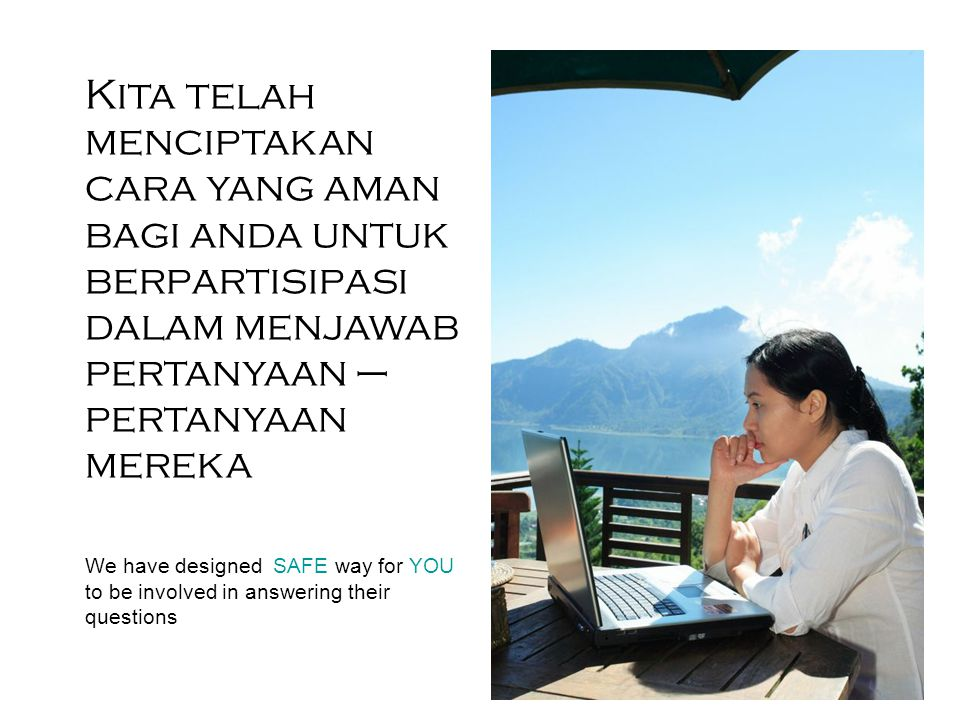Kita telah menciptakan cara yang aman bagi anda untuk berpartisipasi dalam menjawab pertanyaan – pertanyaan mereka We have designed SAFE way for YOU to be involved in answering their questions