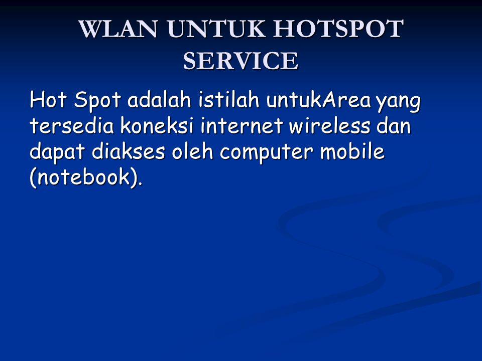 WLAN UNTUK HOTSPOT SERVICE Hot Spot adalah istilah untukArea yang tersedia koneksi internet wireless dan dapat diakses oleh computer mobile (notebook)