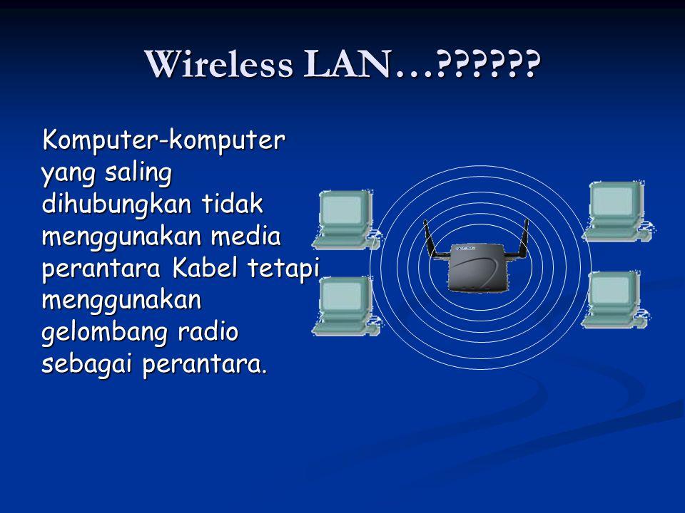 Wireless LAN…?????? Komputer-komputer yang saling dihubungkan tidak menggunakan media perantara Kabel tetapi menggunakan gelombang radio sebagai peran