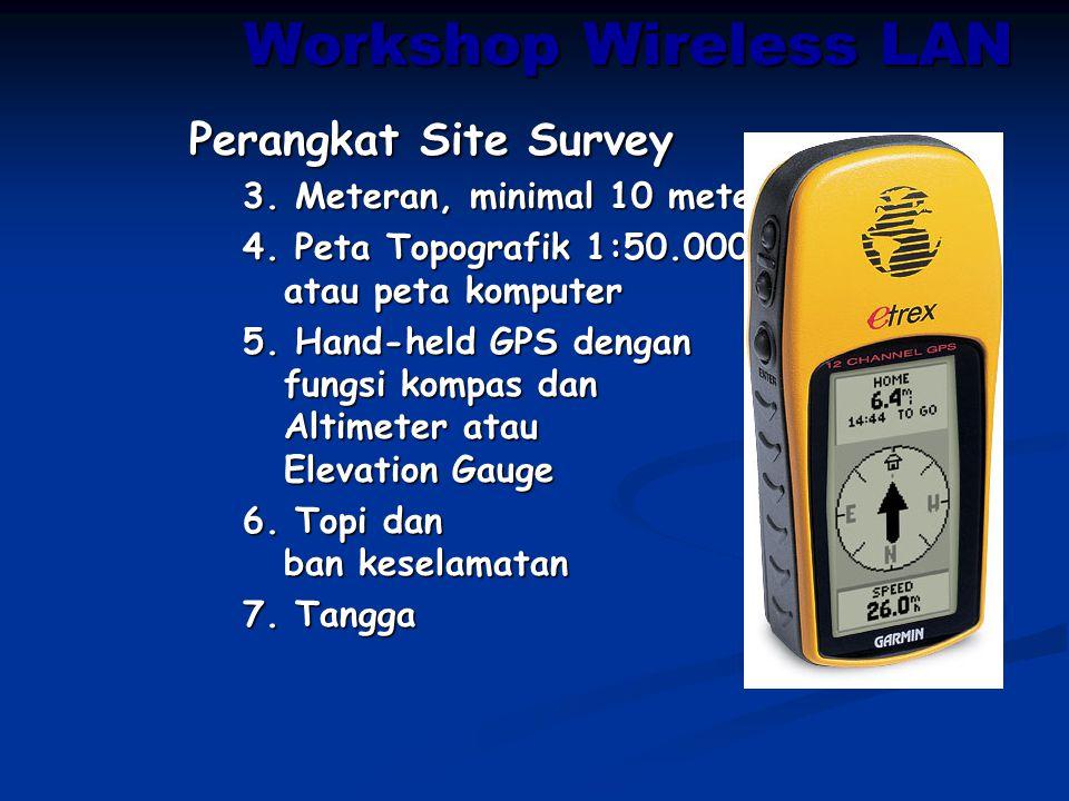 Workshop Wireless LAN Perangkat Site Survey 3. Meteran, minimal 10 meter 4. Peta Topografik 1:50.000 atau peta komputer 5. Hand-held GPS dengan fungsi