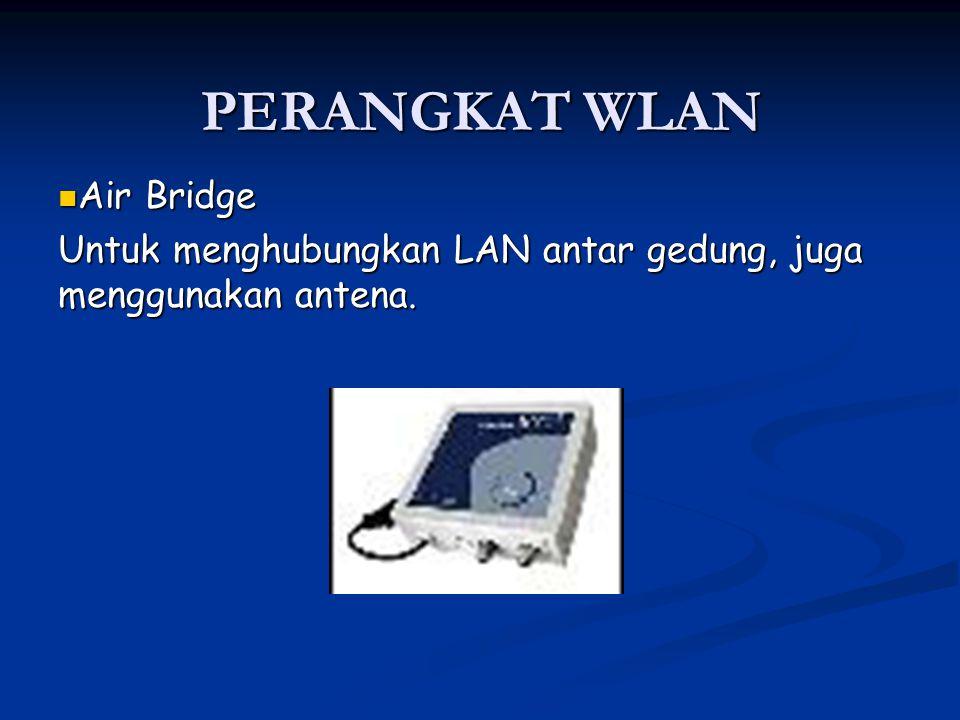 Air Bridge Air Bridge Untuk menghubungkan LAN antar gedung, juga menggunakan antena. PERANGKAT WLAN