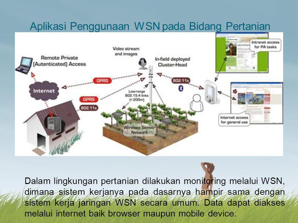 Aplikasi Penggunaan WSN pada Bidang Pertanian Dalam lingkungan pertanian dilakukan monitoring melalui WSN, dimana sistem kerjanya pada dasarnya hampir