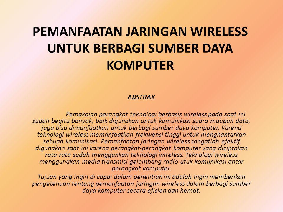 PEMANFAATAN JARINGAN WIRELESS UNTUK BERBAGI SUMBER DAYA KOMPUTER ABSTRAK Pemakaian perangkat teknologi berbasis wireless pada saat ini sudah begitu ba
