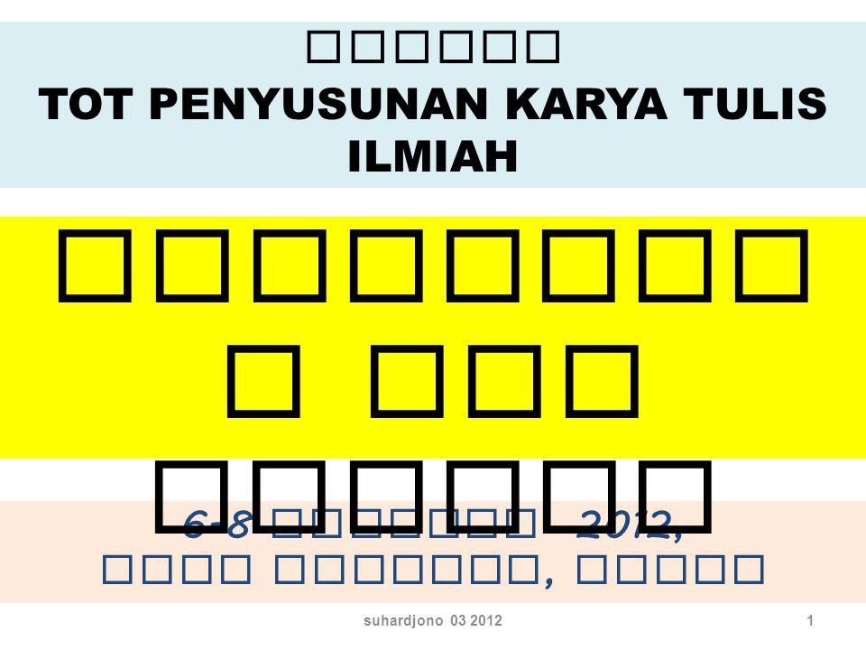 1 Agenda TOT PENYUSUNAN KARYA TULIS ILMIAH 6-8 Agustus 2012, Mega Mendung, Bogor Penganta r dan Agenda suhardjono 03 2012