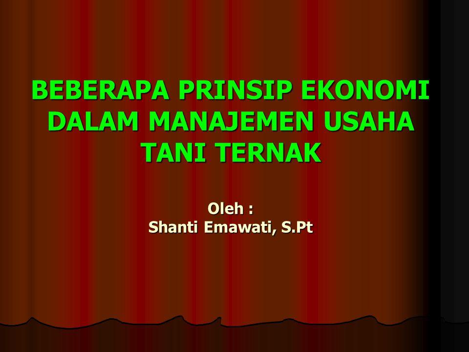 BEBERAPA PRINSIP EKONOMI DALAM MANAJEMEN USAHA TANI TERNAK Oleh : Shanti Emawati, S.Pt