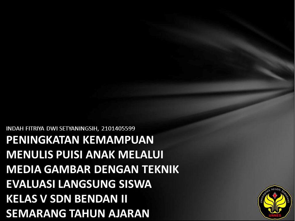 Identitas Mahasiswa - NAMA : INDAH FITRIYA DWI SETYANINGSIH - NIM : 2101405599 - PRODI : Pendidikan Bahasa, Sastra Indonesia, dan Daerah (Pendidikan Bahasa dan Sastra Indonesia) - JURUSAN : Bahasa & Sastra Indonesia - FAKULTAS : Bahasa dan Seni - EMAIL : Syfa_zaky pada domain yahoo.co.id - PEMBIMBING 1 : Drs.Mukh Doyin,M.Si.